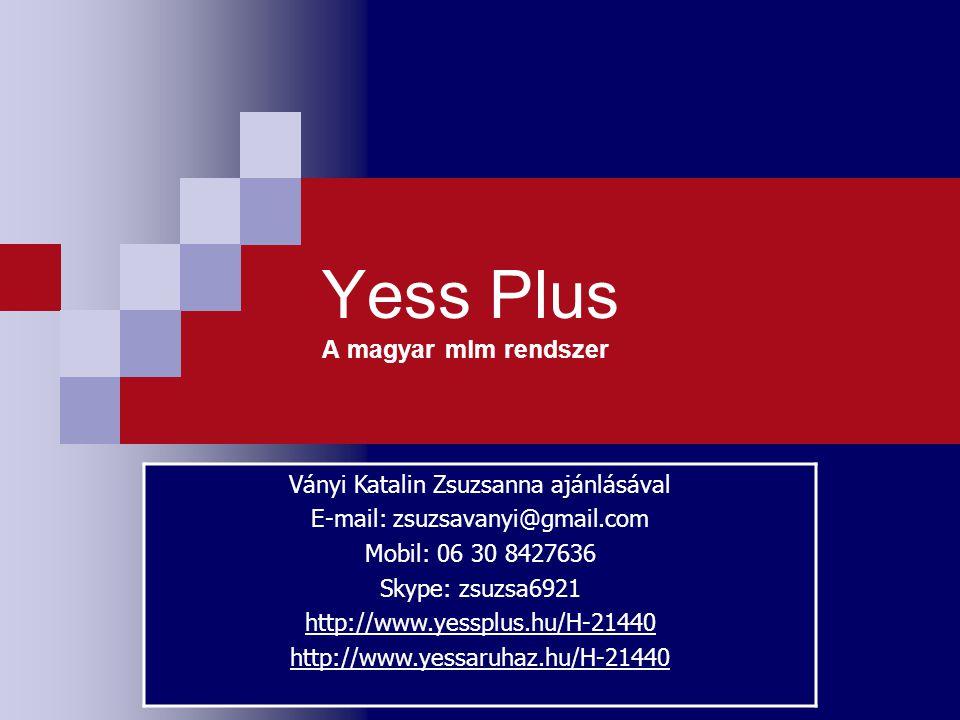 Yess Plus A magyar mlm rendszer Ványi Katalin Zsuzsanna ajánlásával E-mail: zsuzsavanyi@gmail.com Mobil: 06 30 8427636 Skype: zsuzsa6921 http://www.ye