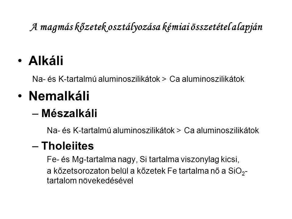A magmás kőzetek osztályozása kémiai összetétel alapján Alkáli Na- és K-tartalmú aluminoszilikátok > Ca aluminoszilikátok Nemalkáli –Mészalkáli Na- és