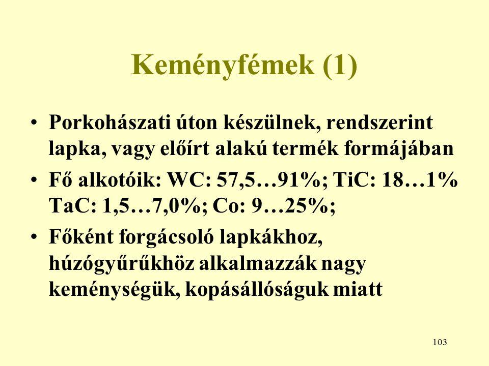 103 Keményfémek (1) Porkohászati úton készülnek, rendszerint lapka, vagy előírt alakú termék formájában Fő alkotóik: WC: 57,5…91%; TiC: 18…1% TaC: 1,5