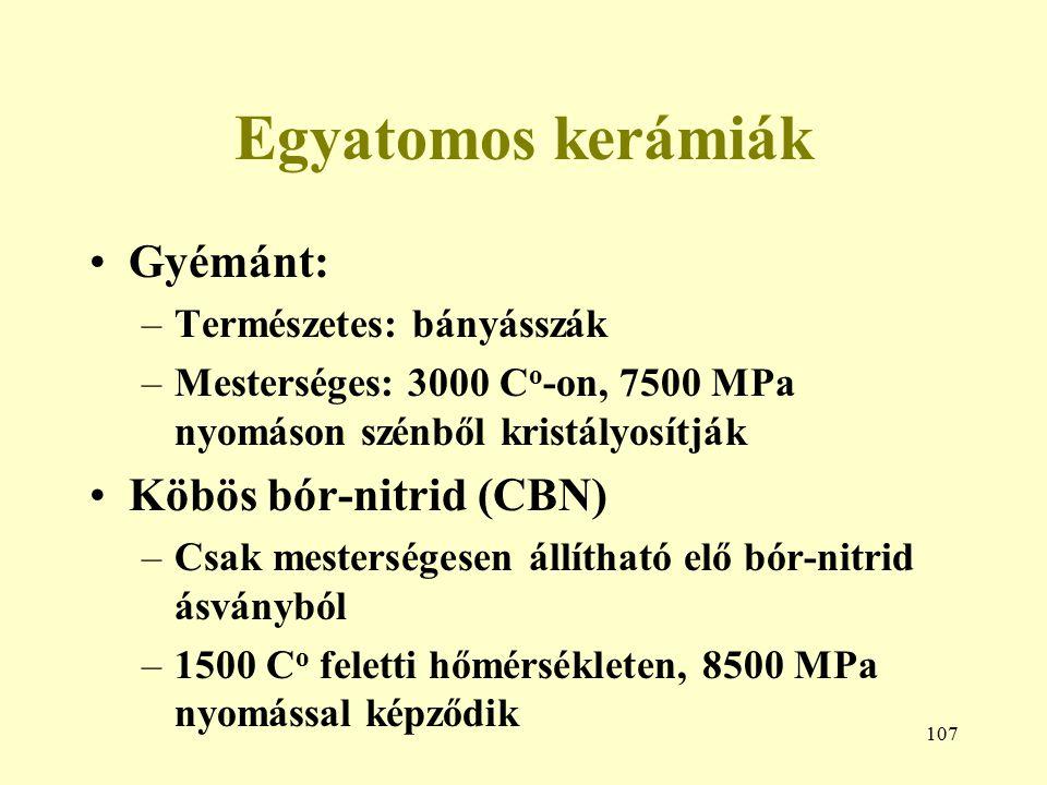 107 Egyatomos kerámiák Gyémánt: –Természetes: bányásszák –Mesterséges: 3000 C o -on, 7500 MPa nyomáson szénből kristályosítják Köbös bór-nitrid (CBN)
