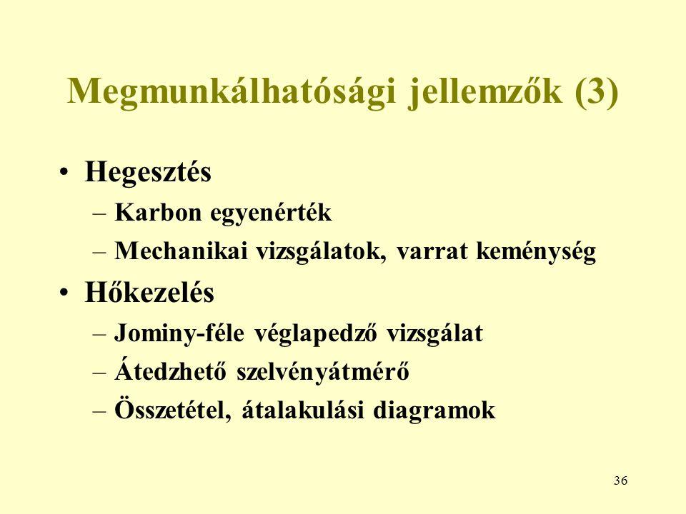 36 Megmunkálhatósági jellemzők (3) Hegesztés –Karbon egyenérték –Mechanikai vizsgálatok, varrat keménység Hőkezelés –Jominy-féle véglapedző vizsgálat