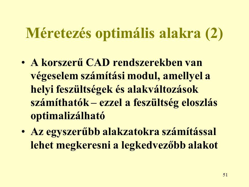 51 Méretezés optimális alakra (2) A korszerű CAD rendszerekben van végeselem számítási modul, amellyel a helyi feszültségek és alakváltozások számítha
