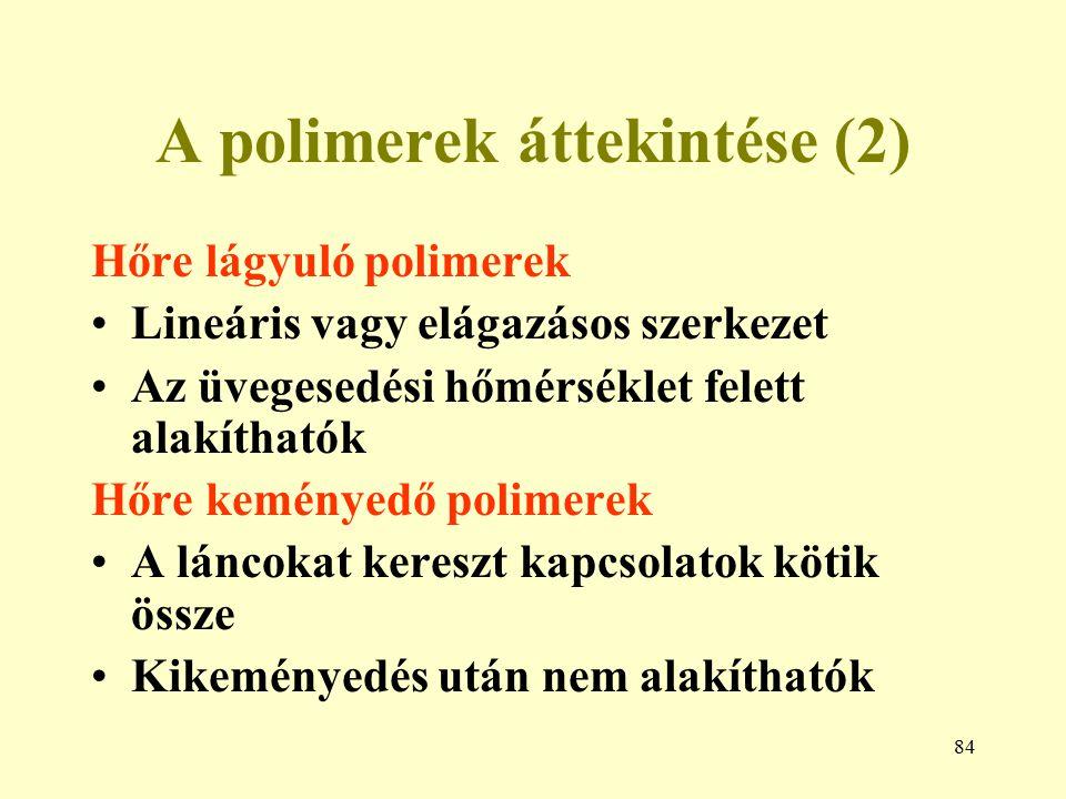 84 A polimerek áttekintése (2) Hőre lágyuló polimerek Lineáris vagy elágazásos szerkezet Az üvegesedési hőmérséklet felett alakíthatók Hőre keményedő