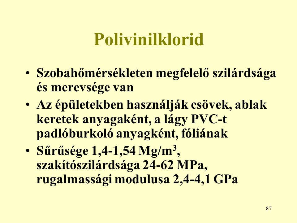 87 Polivinilklorid Szobahőmérsékleten megfelelő szilárdsága és merevsége van Az épületekben használják csövek, ablak keretek anyagaként, a lágy PVC-t