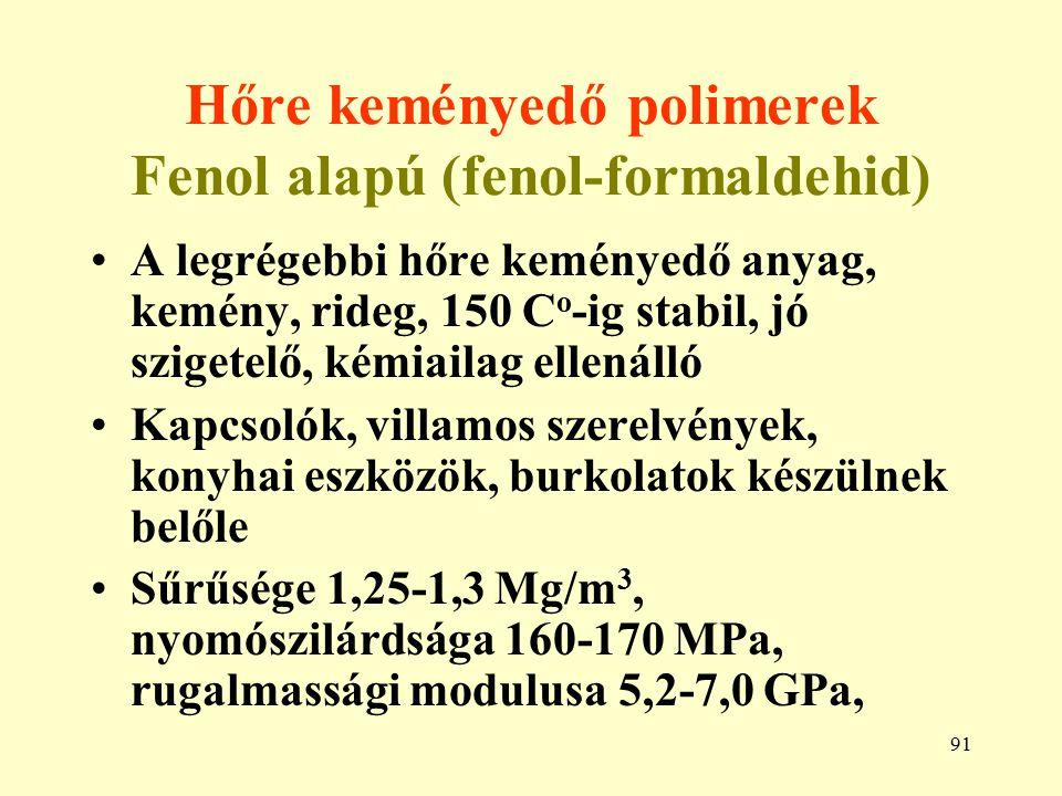 91 Hőre keményedő polimerek Fenol alapú (fenol-formaldehid) A legrégebbi hőre keményedő anyag, kemény, rideg, 150 C o -ig stabil, jó szigetelő, kémiai
