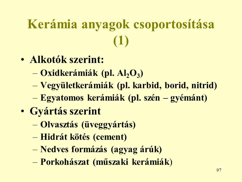 97 Kerámia anyagok csoportosítása (1) Alkotók szerint: –Oxidkerámiák (pl. Al 2 O 3 ) –Vegyületkerámiák (pl. karbid, borid, nitrid) –Egyatomos kerámiák