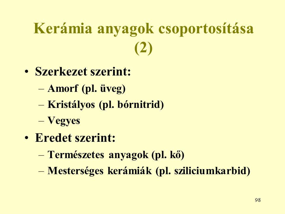 98 Kerámia anyagok csoportosítása (2) Szerkezet szerint: –Amorf (pl. üveg) –Kristályos (pl. bórnitrid) –Vegyes Eredet szerint: –Természetes anyagok (p