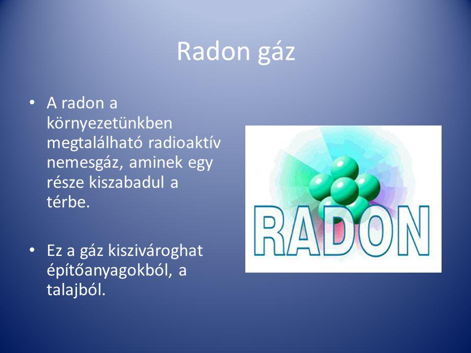 Radon gáz A radon a környezetünkben megtalálható radioaktív nemesgáz, aminek egy része kiszabadul a térbe. Ez a gáz kiszivároghat építőanyagokból, a t