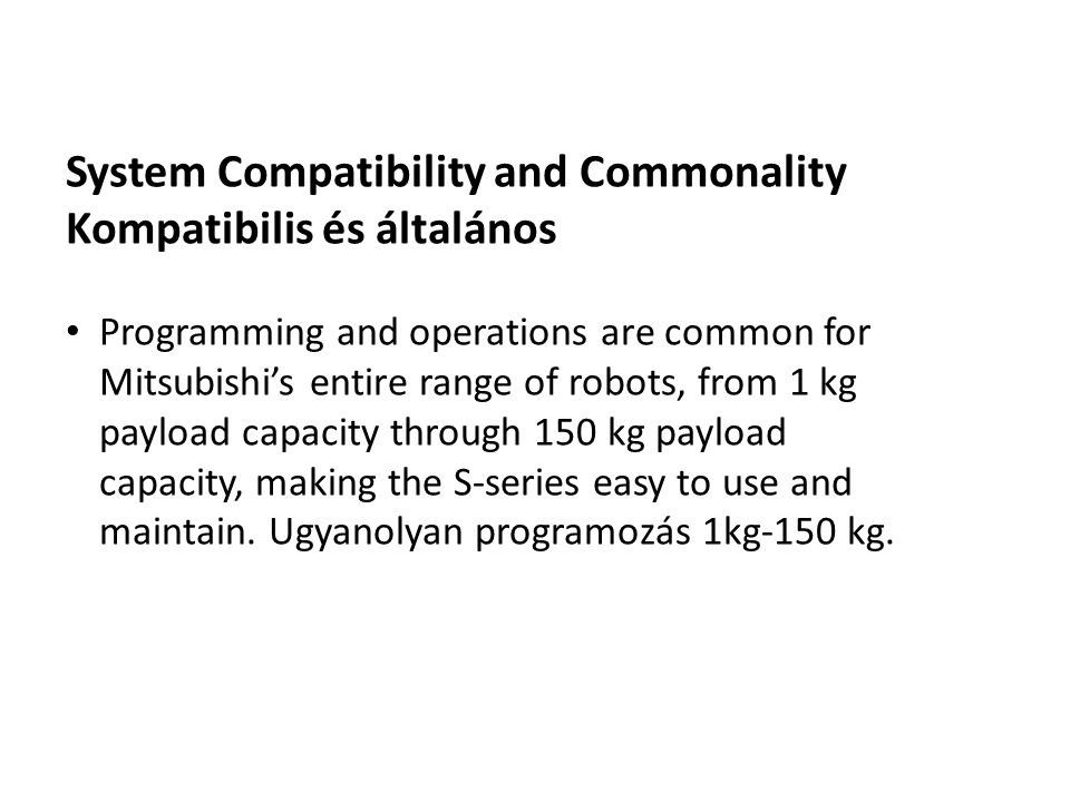 System Compatibility and Commonality Kompatibilis és általános Programming and operations are common for Mitsubishi's entire range of robots, from 1 kg payload capacity through 150 kg payload capacity, making the S-series easy to use and maintain.