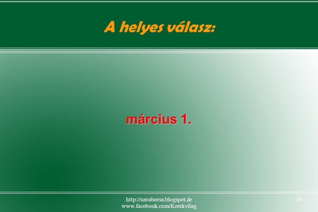 http://savaborsa.blogspot.de www.facebook.com/Kerekvilag 14 A helyes válasz: március 1.