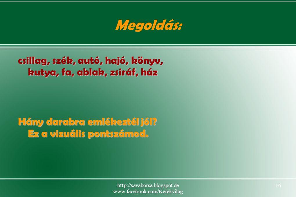 http://savaborsa.blogspot.de www.facebook.com/Kerekvilag 16 Megoldás: csillag, szék, autó, hajó, könyv, kutya, fa, ablak, zsiráf, ház Hány darabra emlékeztél jól.