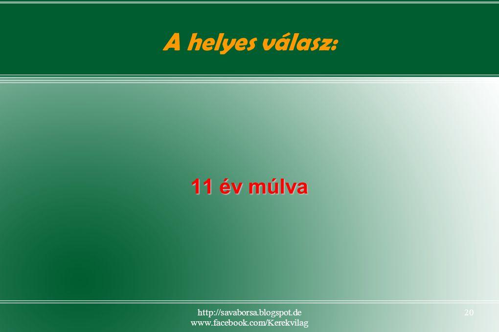 http://savaborsa.blogspot.de www.facebook.com/Kerekvilag 20 A helyes válasz: 11 év múlva