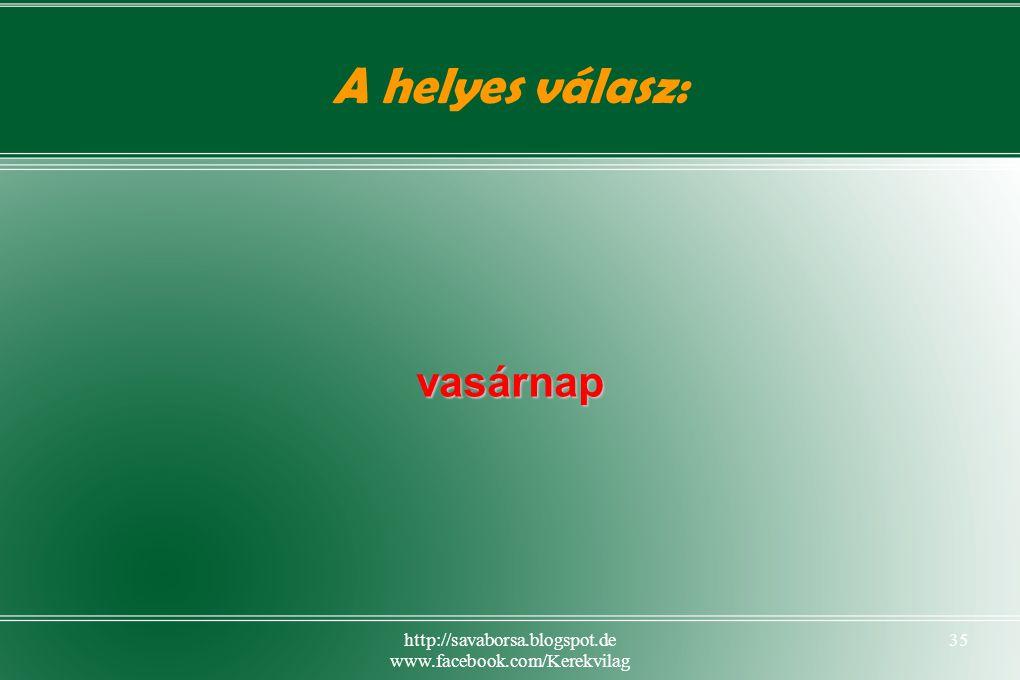 http://savaborsa.blogspot.de www.facebook.com/Kerekvilag 35 A helyes válasz: vasárnap