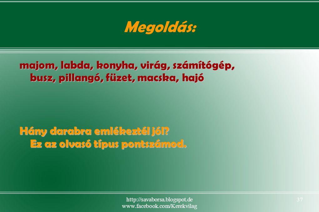 http://savaborsa.blogspot.de www.facebook.com/Kerekvilag 37 Megoldás: majom, labda, konyha, virág, számítógép, busz, pillangó, füzet, macska, hajó Hány darabra emlékeztél jól.