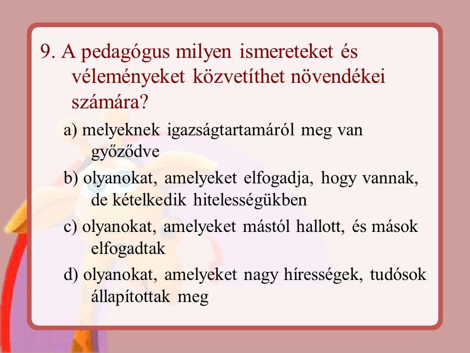 9. A pedagógus milyen ismereteket és véleményeket közvetíthet növendékei számára? a) melyeknek igazságtartamáról meg van győződve b) olyanokat, amelye