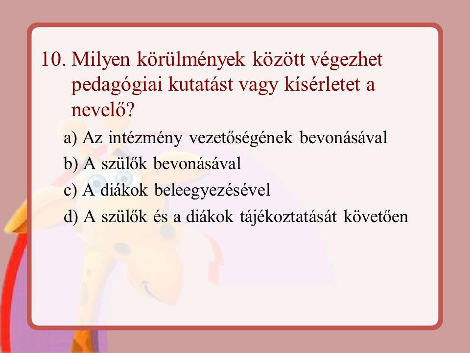 10. Milyen körülmények között végezhet pedagógiai kutatást vagy kísérletet a nevelő? a) Az intézmény vezetőségének bevonásával b) A szülők bevonásával