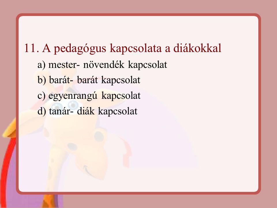 11. A pedagógus kapcsolata a diákokkal a) mester- növendék kapcsolat b) barát- barát kapcsolat c) egyenrangú kapcsolat d) tanár- diák kapcsolat