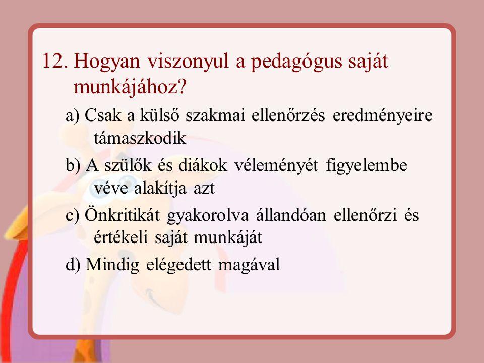 12. Hogyan viszonyul a pedagógus saját munkájához? a) Csak a külső szakmai ellenőrzés eredményeire támaszkodik b) A szülők és diákok véleményét figyel