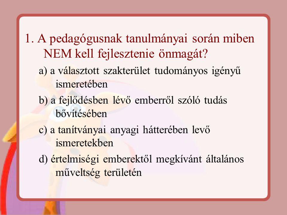 1. A pedagógusnak tanulmányai során miben NEM kell fejlesztenie önmagát? a) a választott szakterület tudományos igényű ismeretében b) a fejlődésben lé