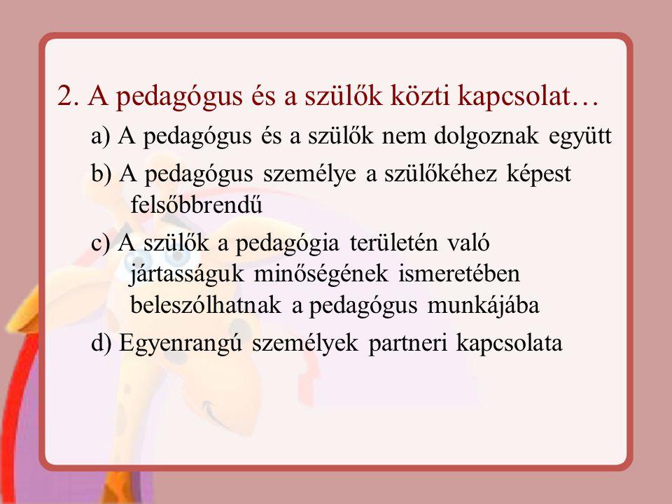 2. A pedagógus és a szülők közti kapcsolat… a) A pedagógus és a szülők nem dolgoznak együtt b) A pedagógus személye a szülőkéhez képest felsőbbrendű c