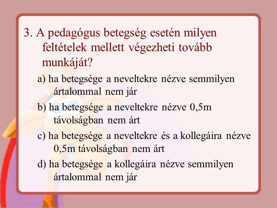 3. A pedagógus betegség esetén milyen feltételek mellett végezheti tovább munkáját? a) ha betegsége a neveltekre nézve semmilyen ártalommal nem jár b)