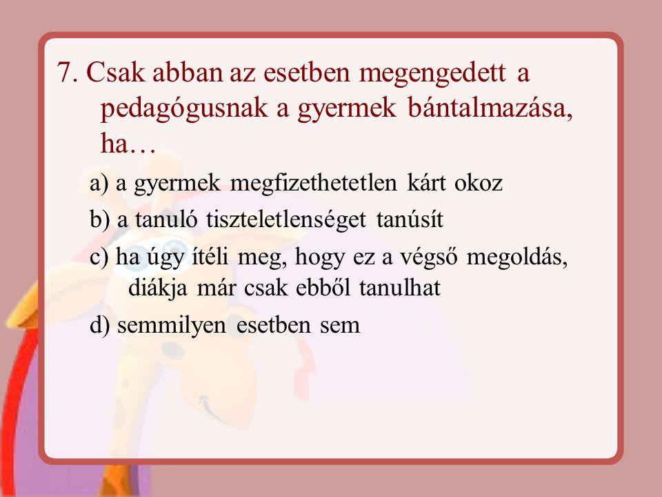 7. Csak abban az esetben megengedett a pedagógusnak a gyermek bántalmazása, ha… a) a gyermek megfizethetetlen kárt okoz b) a tanuló tiszteletlenséget