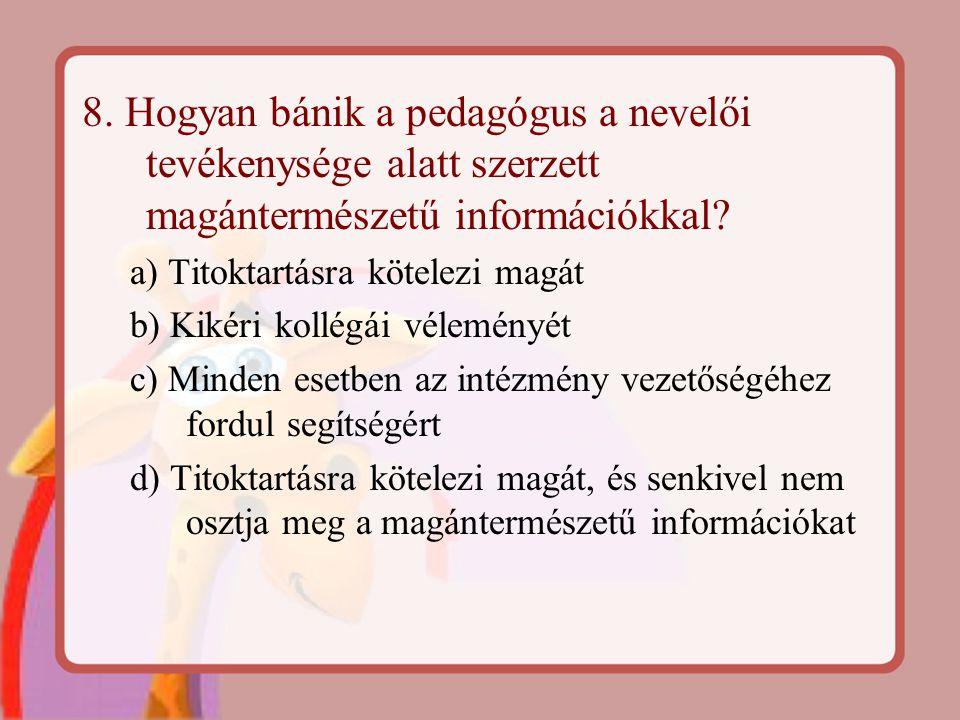 8. Hogyan bánik a pedagógus a nevelői tevékenysége alatt szerzett magántermészetű információkkal? a) Titoktartásra kötelezi magát b) Kikéri kollégái v