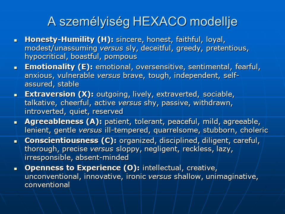 A személyiség HEXACO modellje Honesty-Humility (H): sincere, honest, faithful, loyal, modest/unassuming versus sly, deceitful, greedy, pretentious, hypocritical, boastful, pompous Honesty-Humility (H): sincere, honest, faithful, loyal, modest/unassuming versus sly, deceitful, greedy, pretentious, hypocritical, boastful, pompous Emotionality (E): emotional, oversensitive, sentimental, fearful, anxious, vulnerable versus brave, tough, independent, self- assured, stable Emotionality (E): emotional, oversensitive, sentimental, fearful, anxious, vulnerable versus brave, tough, independent, self- assured, stable Extraversion (X): outgoing, lively, extraverted, sociable, talkative, cheerful, active versus shy, passive, withdrawn, introverted, quiet, reserved Extraversion (X): outgoing, lively, extraverted, sociable, talkative, cheerful, active versus shy, passive, withdrawn, introverted, quiet, reserved Agreeableness (A): patient, tolerant, peaceful, mild, agreeable, lenient, gentle versus ill-tempered, quarrelsome, stubborn, choleric Agreeableness (A): patient, tolerant, peaceful, mild, agreeable, lenient, gentle versus ill-tempered, quarrelsome, stubborn, choleric Conscientiousness (C): organized, disciplined, diligent, careful, thorough, precise versus sloppy, negligent, reckless, lazy, irresponsible, absent-minded Conscientiousness (C): organized, disciplined, diligent, careful, thorough, precise versus sloppy, negligent, reckless, lazy, irresponsible, absent-minded Openness to Experience (O): intellectual, creative, unconventional, innovative, ironic versus shallow, unimaginative, conventional Openness to Experience (O): intellectual, creative, unconventional, innovative, ironic versus shallow, unimaginative, conventional