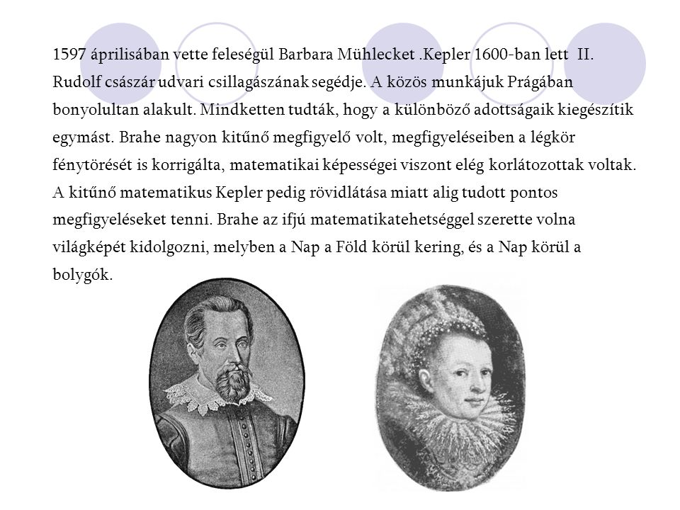 1597 áprilisában vette feleségül Barbara Mühlecket.Kepler 1600-ban lett II. Rudolf császár udvari csillagászának segédje. A közös munkájuk Prágában bo