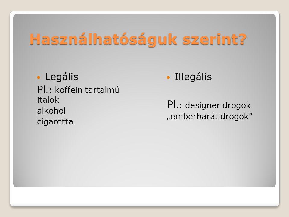 """Használhatóságuk szerint? Legális Pl.: koffein tartalmú italok alkohol cigaretta Illegális Pl.: designer drogok """"emberbarát drogok"""""""