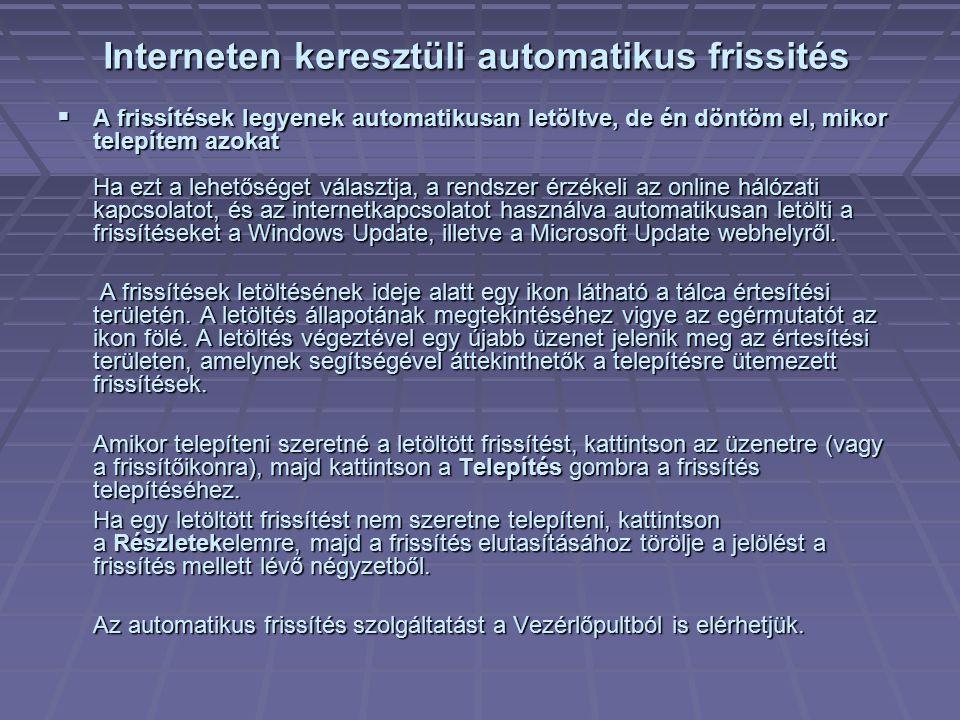  Csak értesítést kérek, de ne legyen automatikus letöltés és telepítés Ha ezt a lehetőséget választja, a rendszer érzékeli az online hálózati kapcsolatot, és az internetkapcsolatot használva megkeresi a Windows Update, illetve a Microsoft Update webhelyről letölthető frissítéseket.