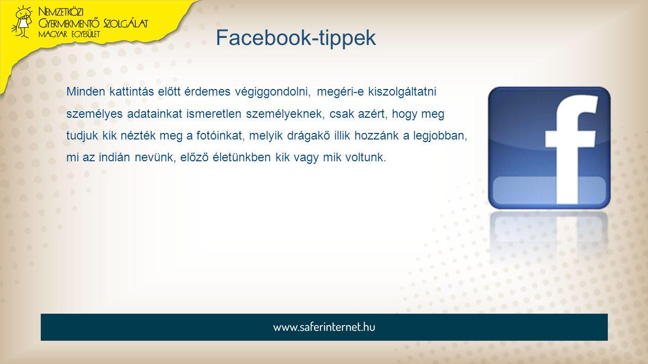 Facebook-tippek Minden kattintás előtt érdemes végiggondolni, megéri-e kiszolgáltatni személyes adatainkat ismeretlen személyeknek, csak azért, hogy m