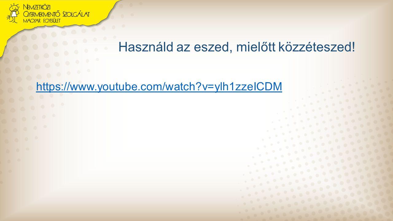 Használd az eszed, mielőtt közzéteszed! https://www.youtube.com/watch?v=ylh1zzeICDM
