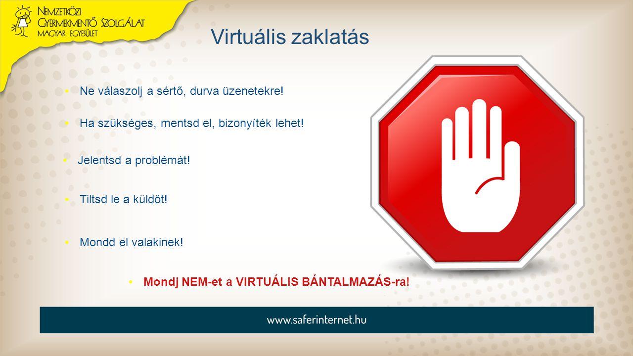 Virtuális zaklatás Ne válaszolj a sértő, durva üzenetekre! Mondj NEM-et a VIRTUÁLIS BÁNTALMAZÁS-ra! Ha szükséges, mentsd el, bizonyíték lehet! Jelents