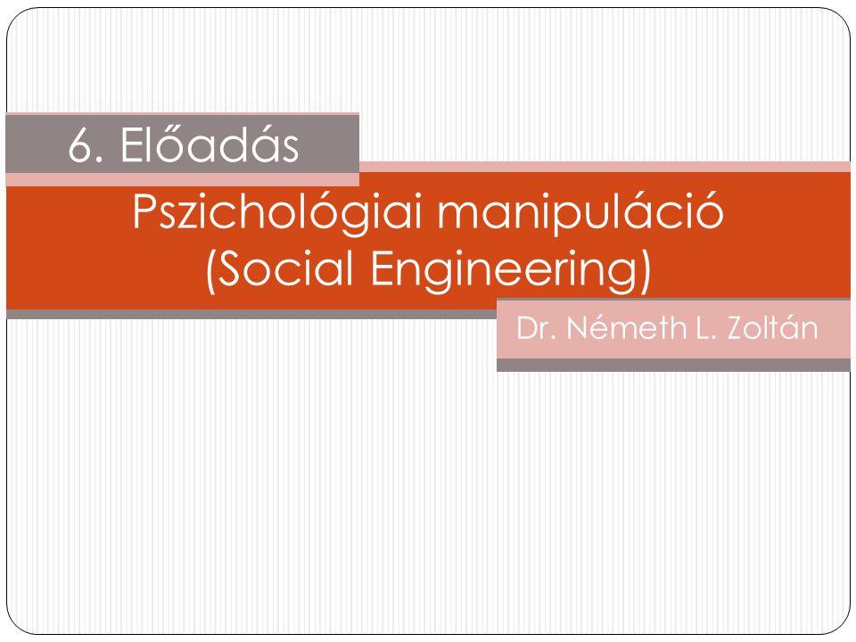 6. Előadás Dr. Németh L. Zoltán Pszichológiai manipuláció (Social Engineering)