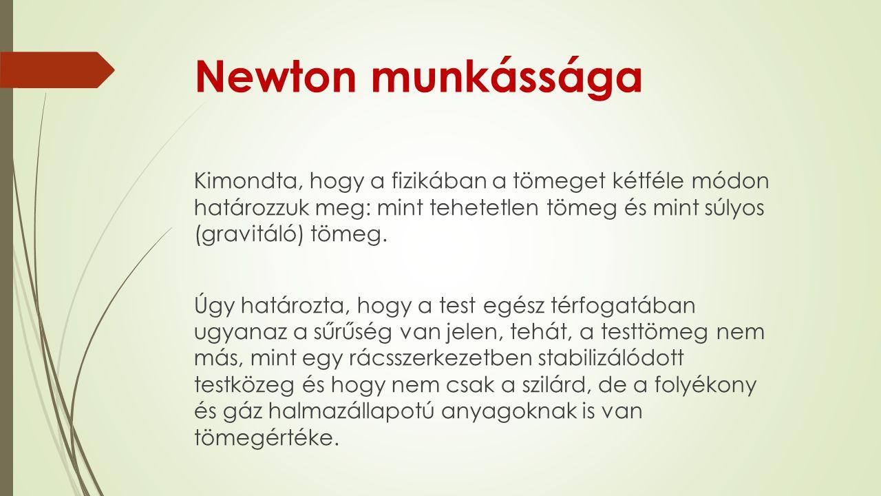 Newton munkássága Kimondta, hogy a fizikában a tömeget kétféle módon határozzuk meg: mint tehetetlen tömeg és mint súlyos (gravitáló) tömeg. Úgy határ
