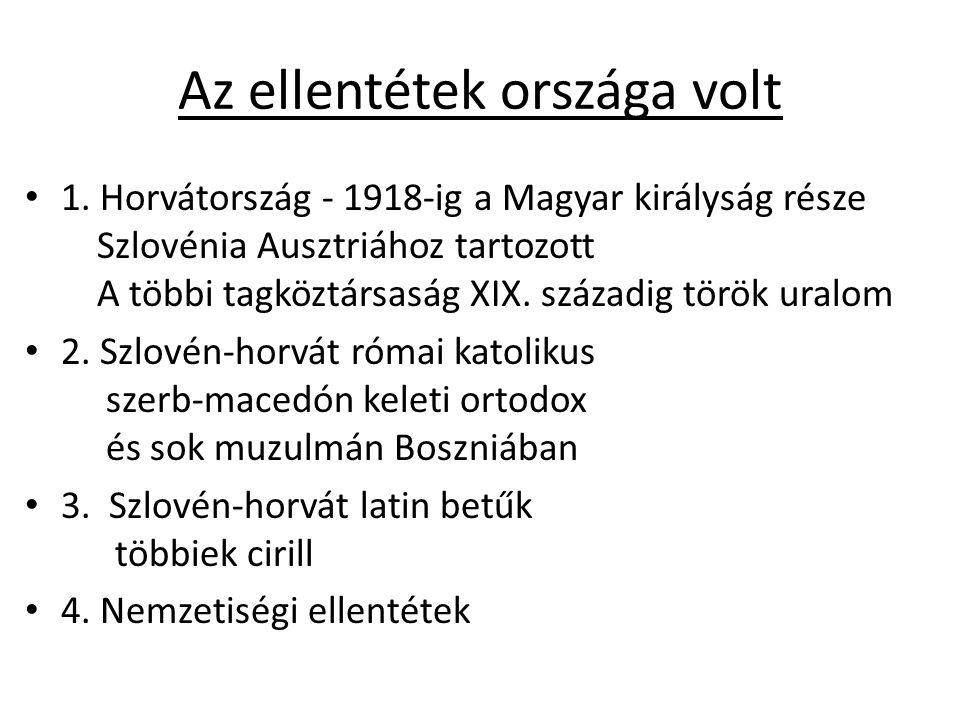 Az ellentétek országa volt 1. Horvátország - 1918-ig a Magyar királyság része Szlovénia Ausztriához tartozott A többi tagköztársaság XIX. századig tör