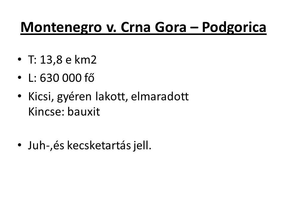 Montenegro v. Crna Gora – Podgorica T: 13,8 e km2 L: 630 000 fő Kicsi, gyéren lakott, elmaradott Kincse: bauxit Juh-,és kecsketartás jell.