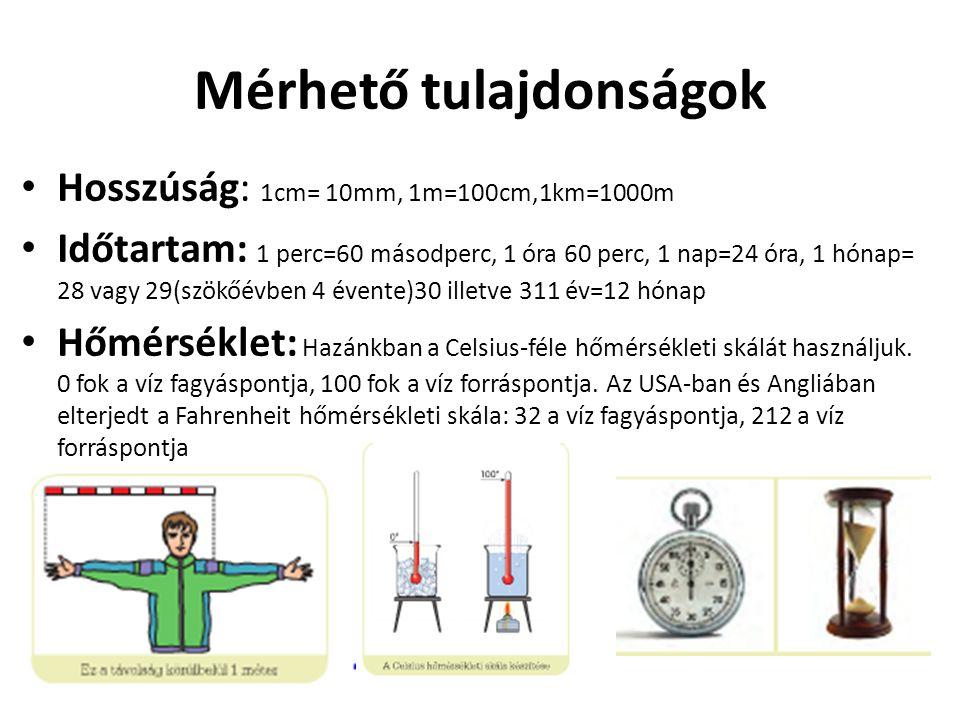 Mérhető tulajdonságok Hosszúság: 1cm= 10mm, 1m=100cm,1km=1000m Időtartam: 1 perc=60 másodperc, 1 óra 60 perc, 1 nap=24 óra, 1 hónap= 28 vagy 29(szökőé