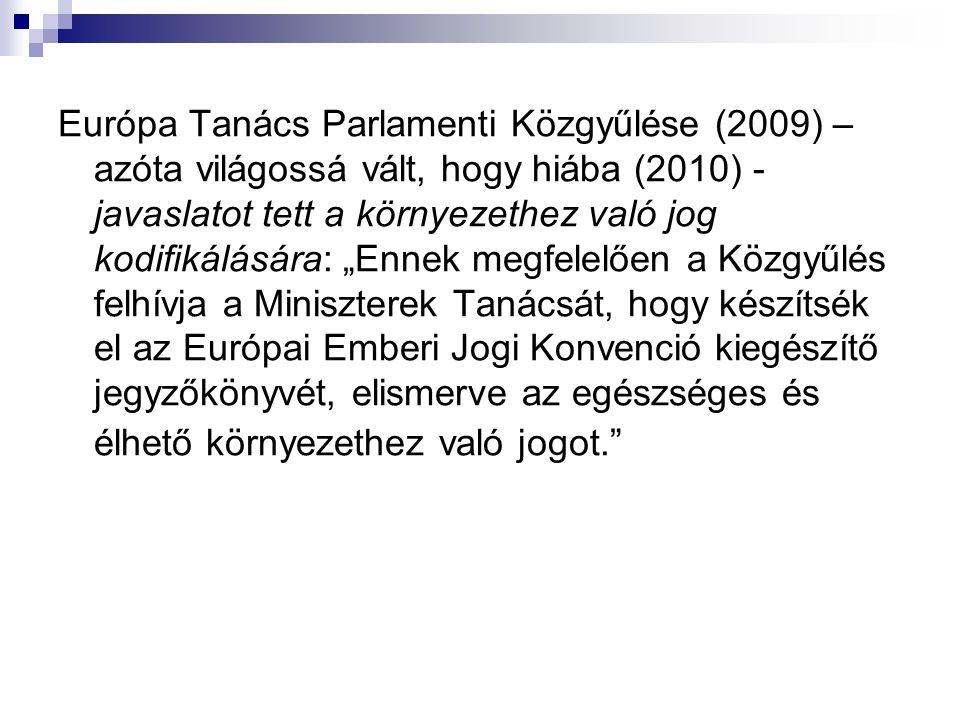 """Európa Tanács Parlamenti Közgyűlése (2009) – azóta világossá vált, hogy hiába (2010) - javaslatot tett a környezethez való jog kodifikálására: """"Ennek"""