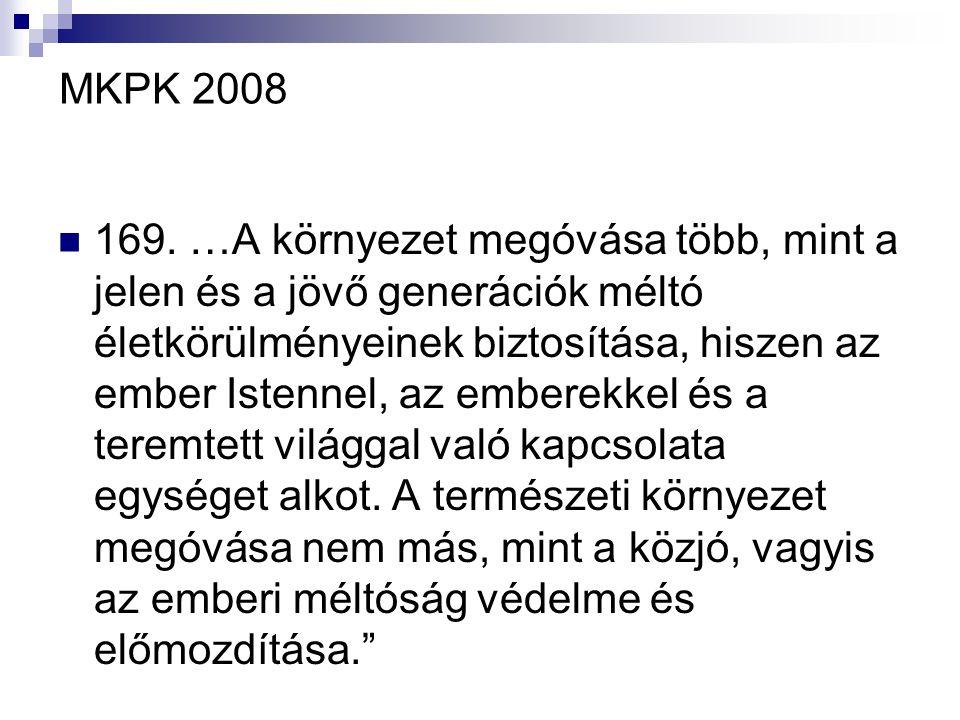 MKPK 2008 169. …A környezet megóvása több, mint a jelen és a jövő generációk méltó életkörülményeinek biztosítása, hiszen az ember Istennel, az embere