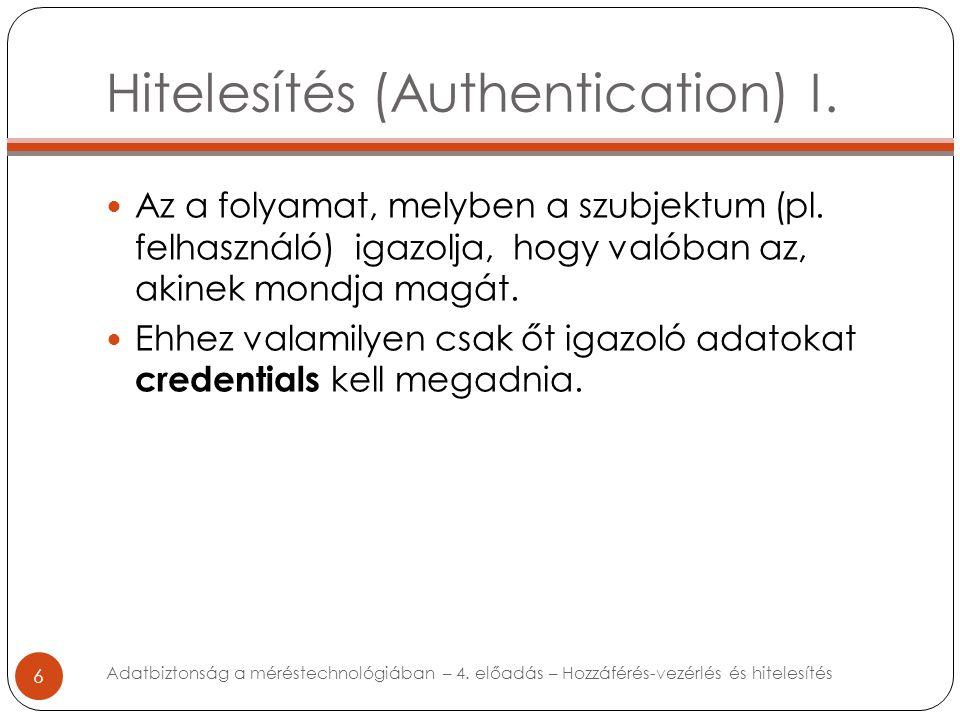 Hitelesítés (Authentication) I. 6 Az a folyamat, melyben a szubjektum (pl. felhasználó) igazolja, hogy valóban az, akinek mondja magát. Ehhez valamily