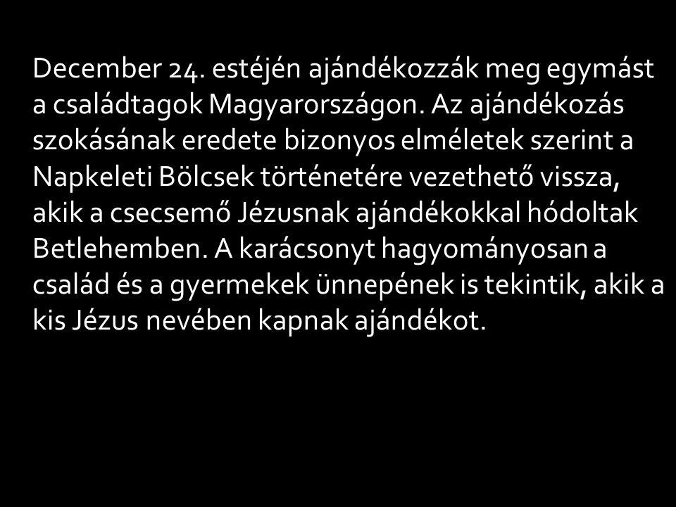 December 24. estéjén ajándékozzák meg egymást a családtagok Magyarországon. Az ajándékozás szokásának eredete bizonyos elméletek szerint a Napkeleti B