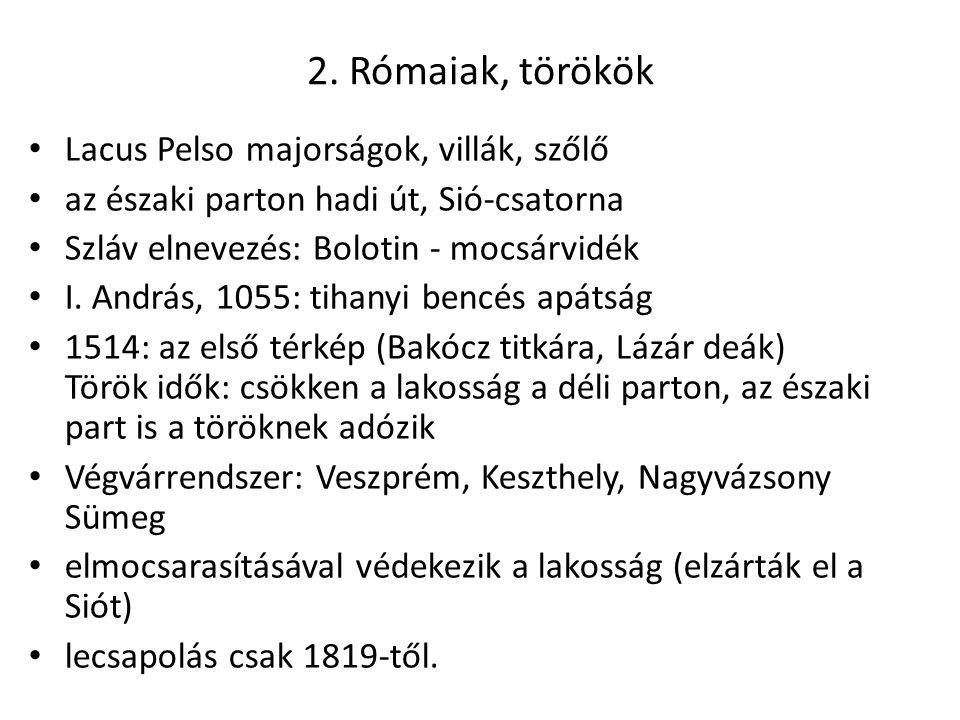 2. Rómaiak, törökök Lacus Pelso majorságok, villák, szőlő az északi parton hadi út, Sió-csatorna Szláv elnevezés: Bolotin - mocsárvidék I. András, 105
