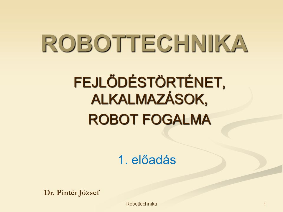 ROBOTTECHNIKA FEJLŐDÉSTÖRTÉNET, ALKALMAZÁSOK, ROBOT FOGALMA Dr. Pintér József 1. előadás 1 Robottechnika