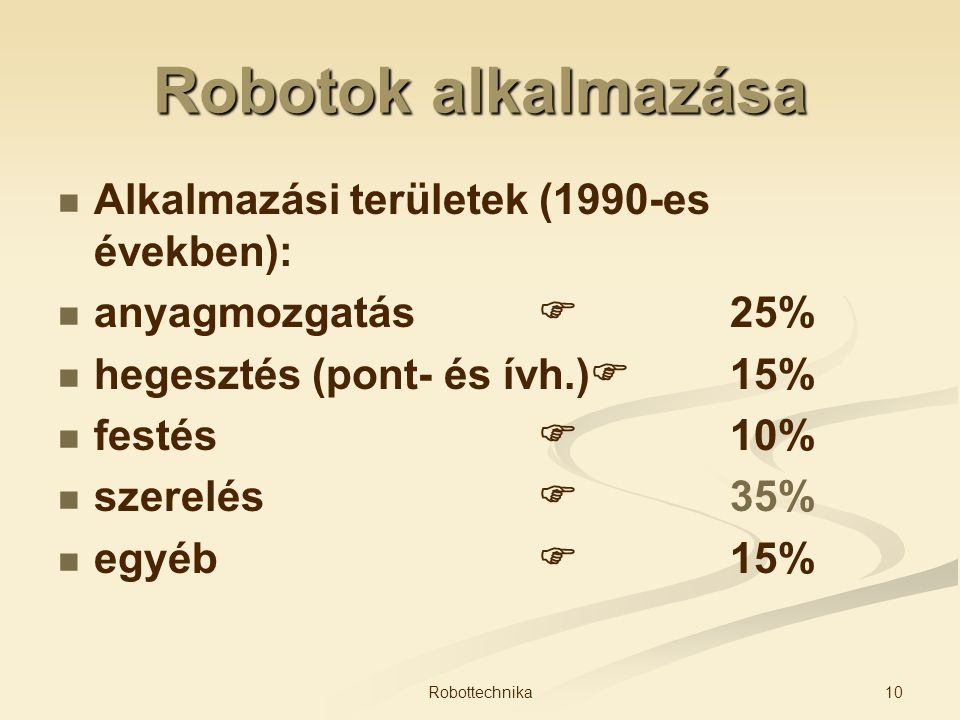 Robotok alkalmazása Alkalmazási területek (1990-es években): anyagmozgatás  25% hegesztés (pont- és ívh.)  15% festés  10% szerelés  35% egyéb  1