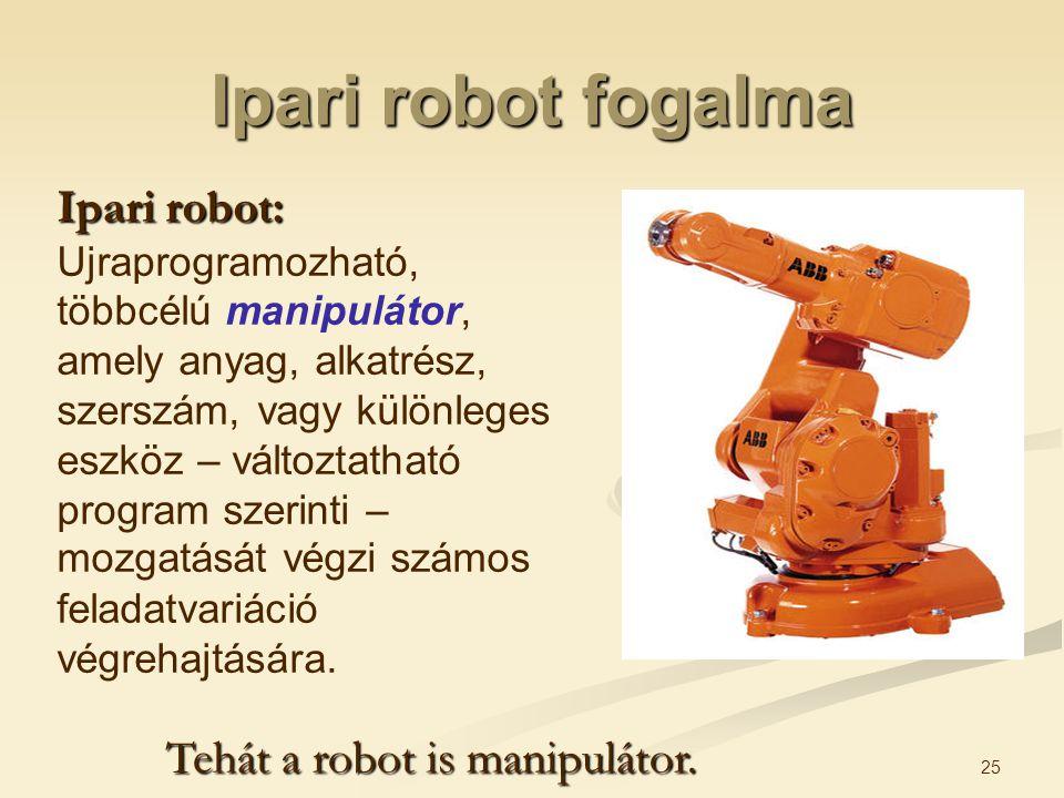 Ipari robot fogalma Ipari robot: Ujraprogramozható, többcélú manipulátor, amely anyag, alkatrész, szerszám, vagy különleges eszköz – változtatható pro