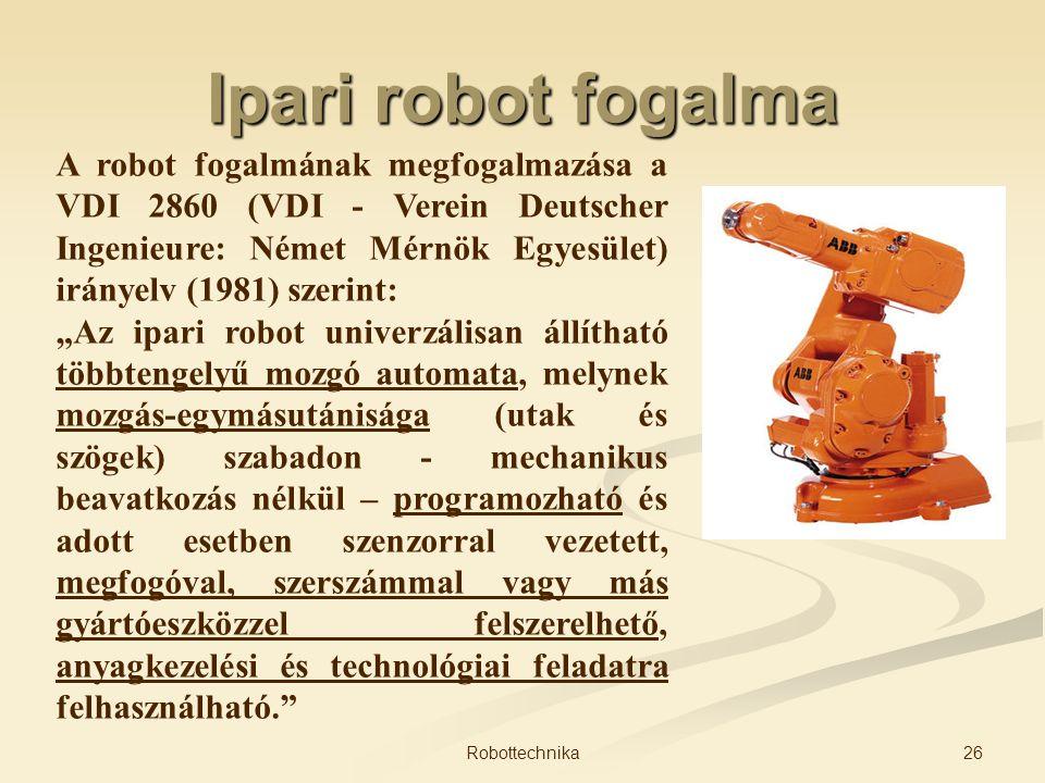 Ipari robot fogalma A robot fogalmának megfogalmazása a VDI 2860 (VDI - Verein Deutscher Ingenieure: Német Mérnök Egyesület) irányelv (1981) szerint: