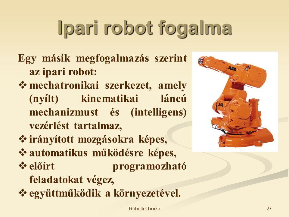 Ipari robot fogalma Egy másik megfogalmazás szerint az ipari robot:  mechatronikai szerkezet, amely (nyílt) kinematikai láncú mechanizmust és (intell