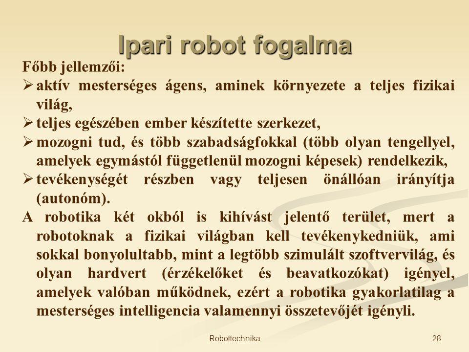 Ipari robot fogalma Főbb jellemzői:  aktív mesterséges ágens, aminek környezete a teljes fizikai világ,  teljes egészében ember készítette szerkezet
